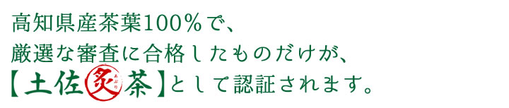 高知県産茶葉100%で、 厳選な審査に合格したものだけが、【土佐炙茶】として認証されます。